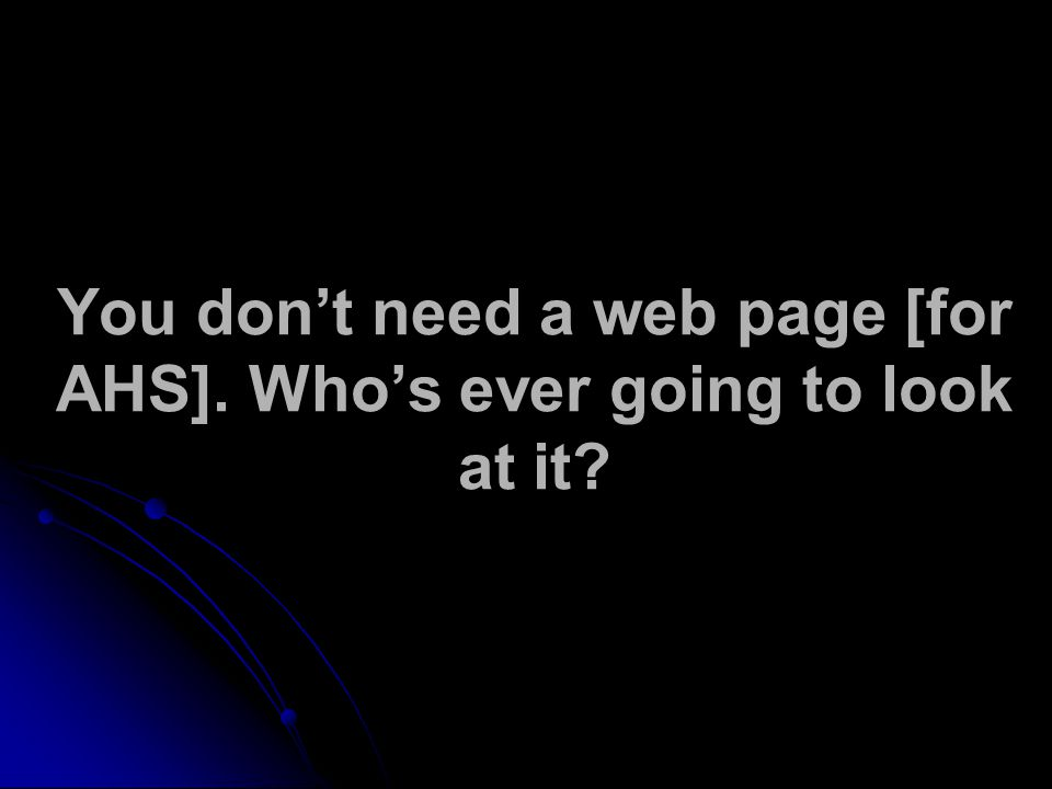 You don't need a web page [for AHS]. Who's ever going to look at it